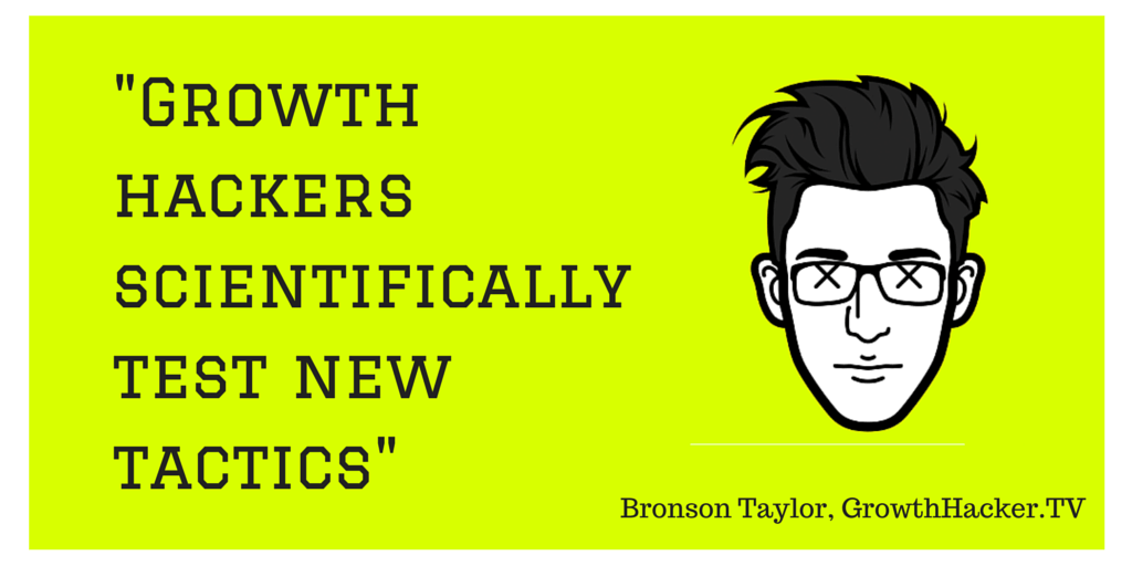 """Growth hackers scientifically test new tactics"", Bronson Taylor, GrowthHackerTV"