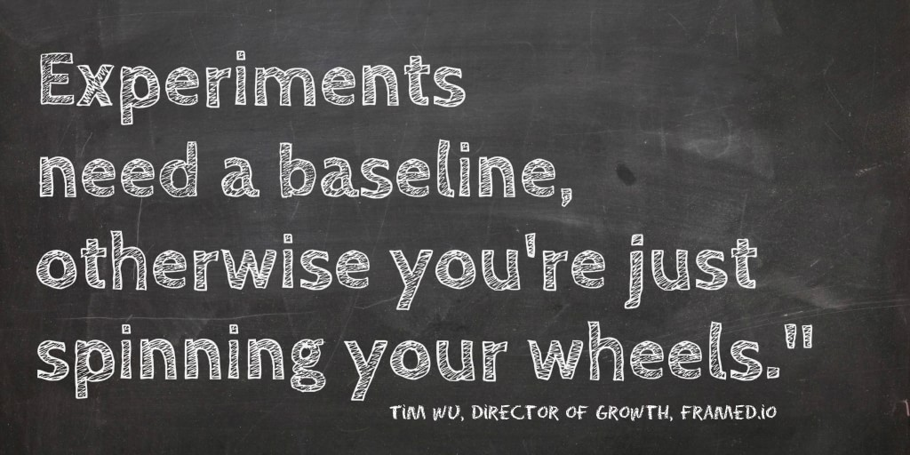 Experiments need a baseline, so you can measure results, otherwise you're just spinning your wheels.""